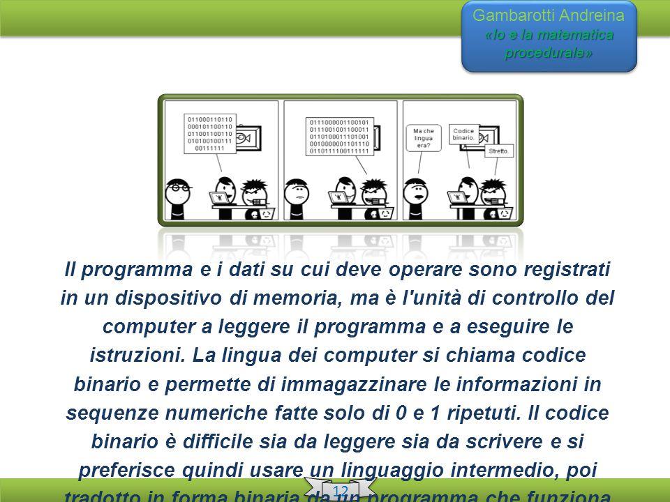 «Io e la matematica procedurale» Gambarotti Andreina «Io e la matematica procedurale» 12 Il programma e i dati su cui deve operare sono registrati in un dispositivo di memoria, ma è l unità di controllo del computer a leggere il programma e a eseguire le istruzioni.