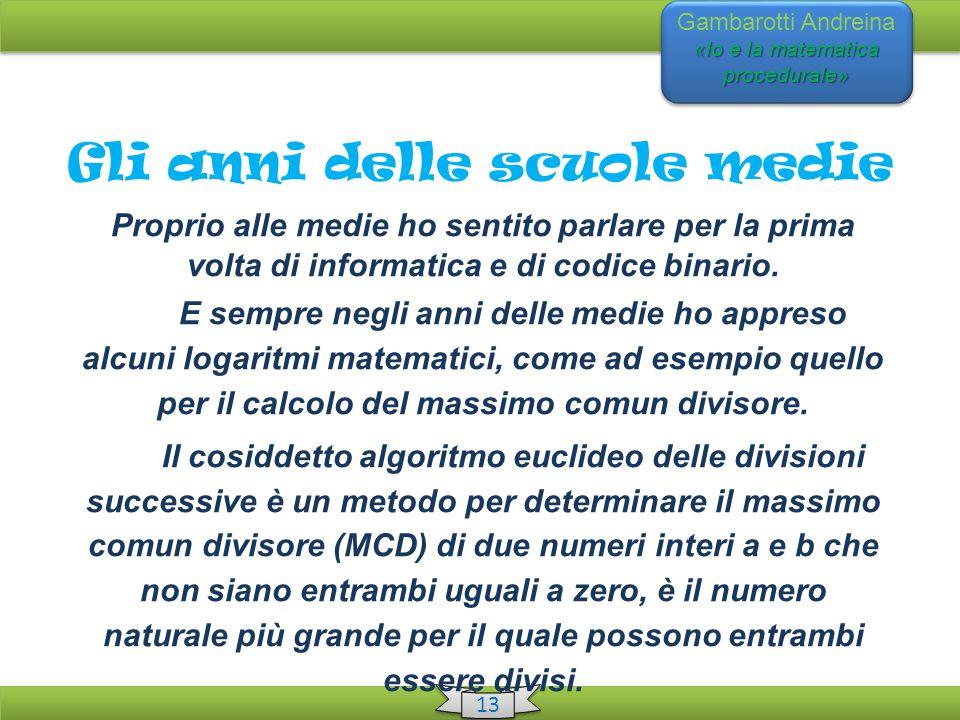«Io e la matematica procedurale» Gambarotti Andreina «Io e la matematica procedurale» 13 Gli anni delle scuole medie Proprio alle medie ho sentito parlare per la prima volta di informatica e di codice binario.