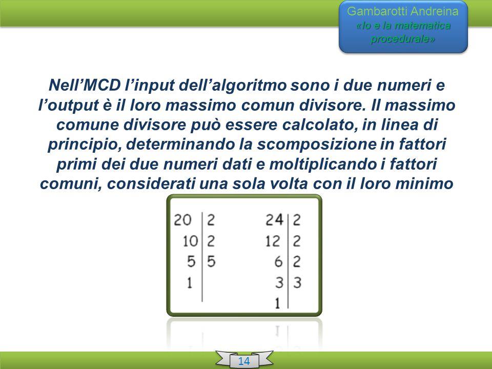 «Io e la matematica procedurale» Gambarotti Andreina «Io e la matematica procedurale» 14 Nell'MCD l'input dell'algoritmo sono i due numeri e l'output è il loro massimo comun divisore.