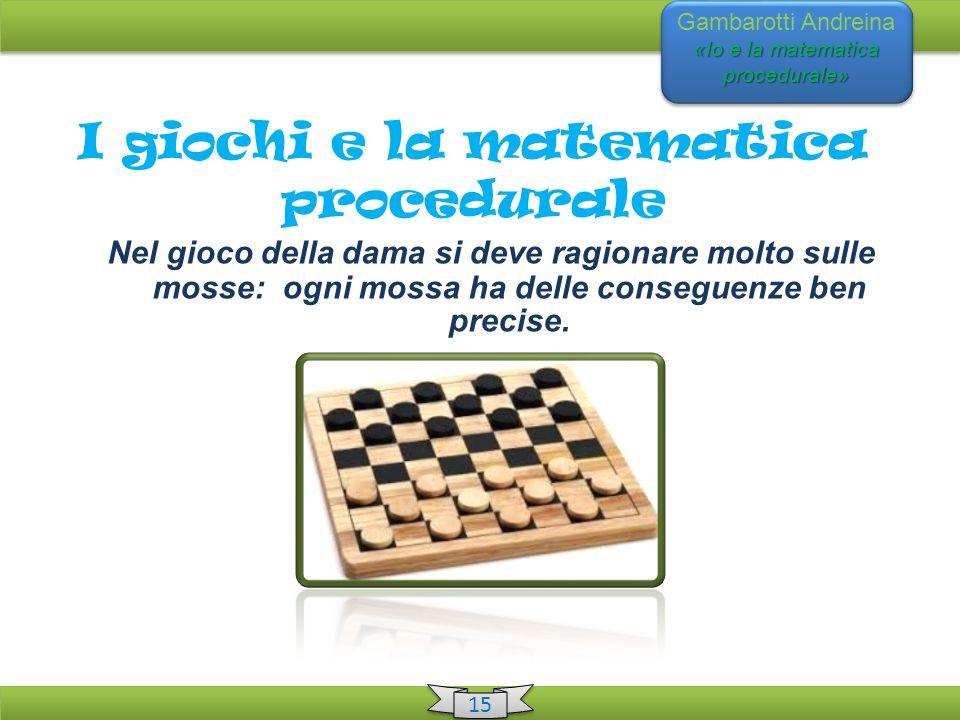 «Io e la matematica procedurale» Gambarotti Andreina «Io e la matematica procedurale» 15 I giochi e la matematica procedurale Nel gioco della dama si