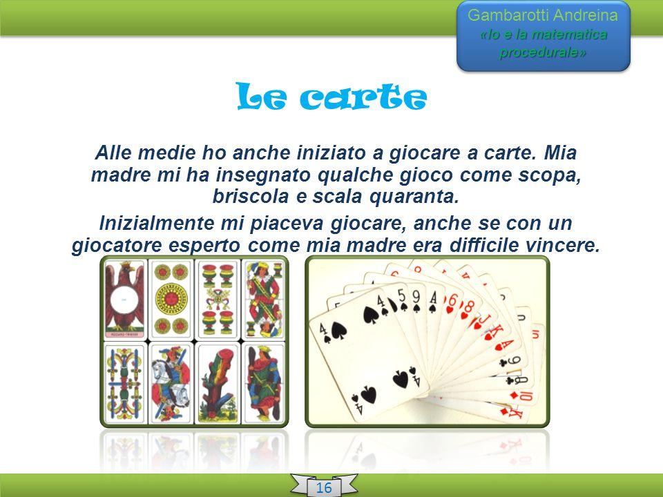 «Io e la matematica procedurale» Gambarotti Andreina «Io e la matematica procedurale» 16 Le carte Alle medie ho anche iniziato a giocare a carte.