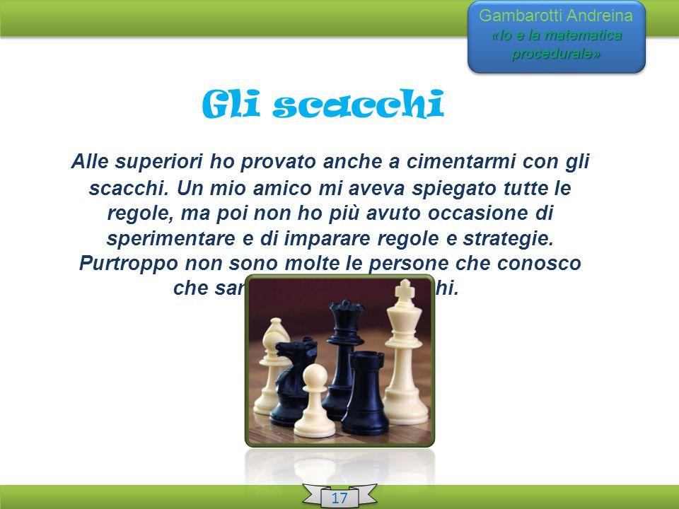 «Io e la matematica procedurale» Gambarotti Andreina «Io e la matematica procedurale» 17 Gli scacchi Alle superiori ho provato anche a cimentarmi con gli scacchi.