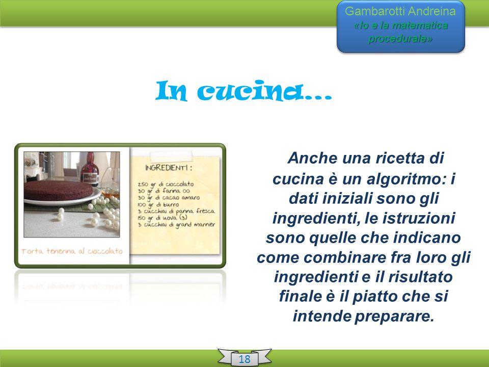 «Io e la matematica procedurale» Gambarotti Andreina «Io e la matematica procedurale» 18 In cucina… Anche una ricetta di cucina è un algoritmo: i dati