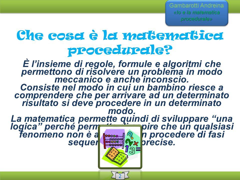 «Io e la matematica procedurale» Gambarotti Andreina «Io e la matematica procedurale» Che cosa è la matematica procedurale? È l'insieme di regole, for