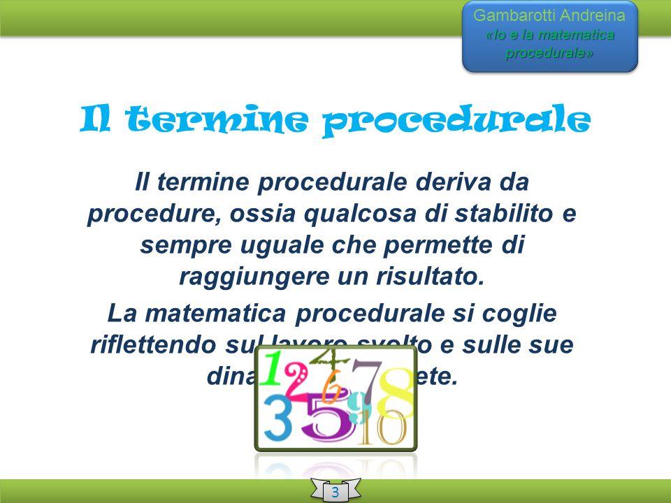 «Io e la matematica procedurale» Gambarotti Andreina «Io e la matematica procedurale» 3 3 Il termine procedurale Il termine procedurale deriva da procedure, ossia qualcosa di stabilito e sempre uguale che permette di raggiungere un risultato.
