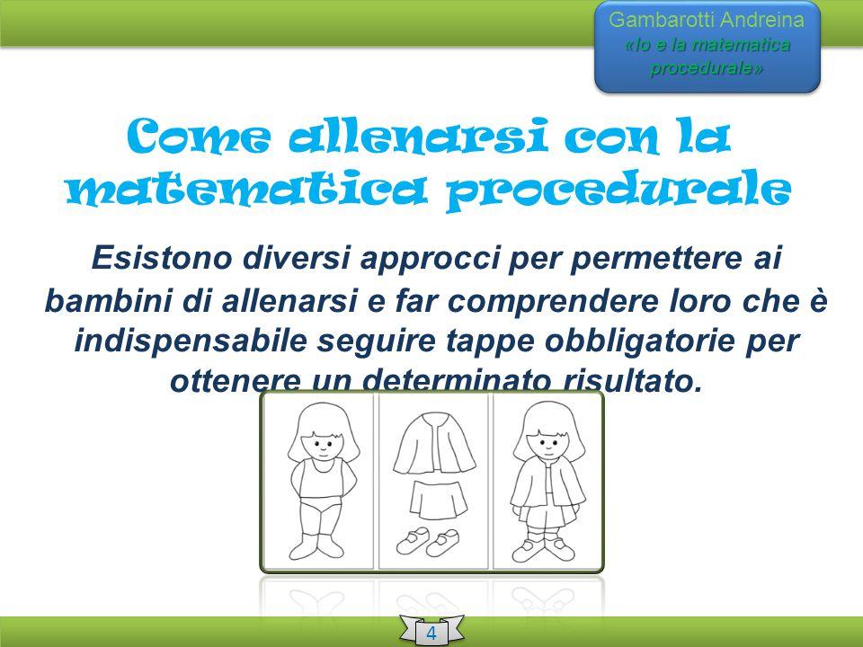 «Io e la matematica procedurale» Gambarotti Andreina «Io e la matematica procedurale» 4 4 Come allenarsi con la matematica procedurale Esistono divers