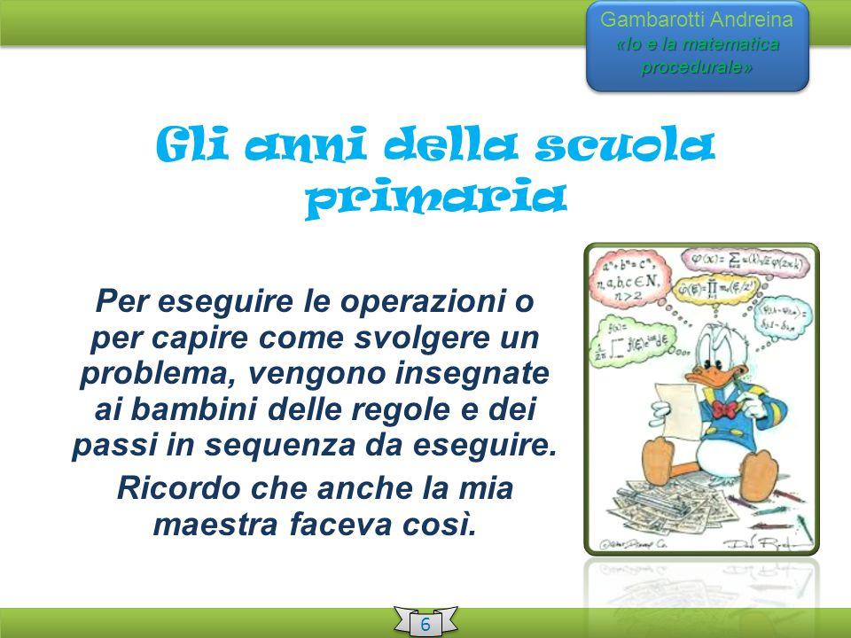 «Io e la matematica procedurale» Gambarotti Andreina «Io e la matematica procedurale» 6 6 Gli anni della scuola primaria Per eseguire le operazioni o