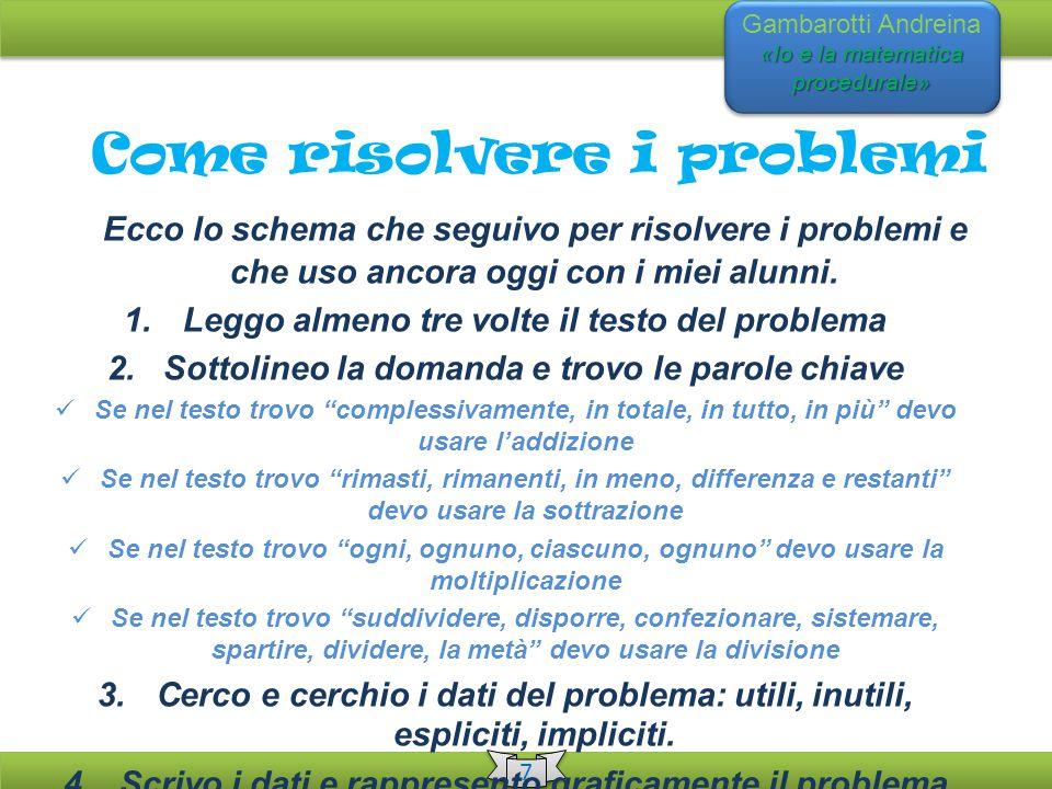 «Io e la matematica procedurale» Gambarotti Andreina «Io e la matematica procedurale» 7 7 Come risolvere i problemi Ecco lo schema che seguivo per risolvere i problemi e che uso ancora oggi con i miei alunni.