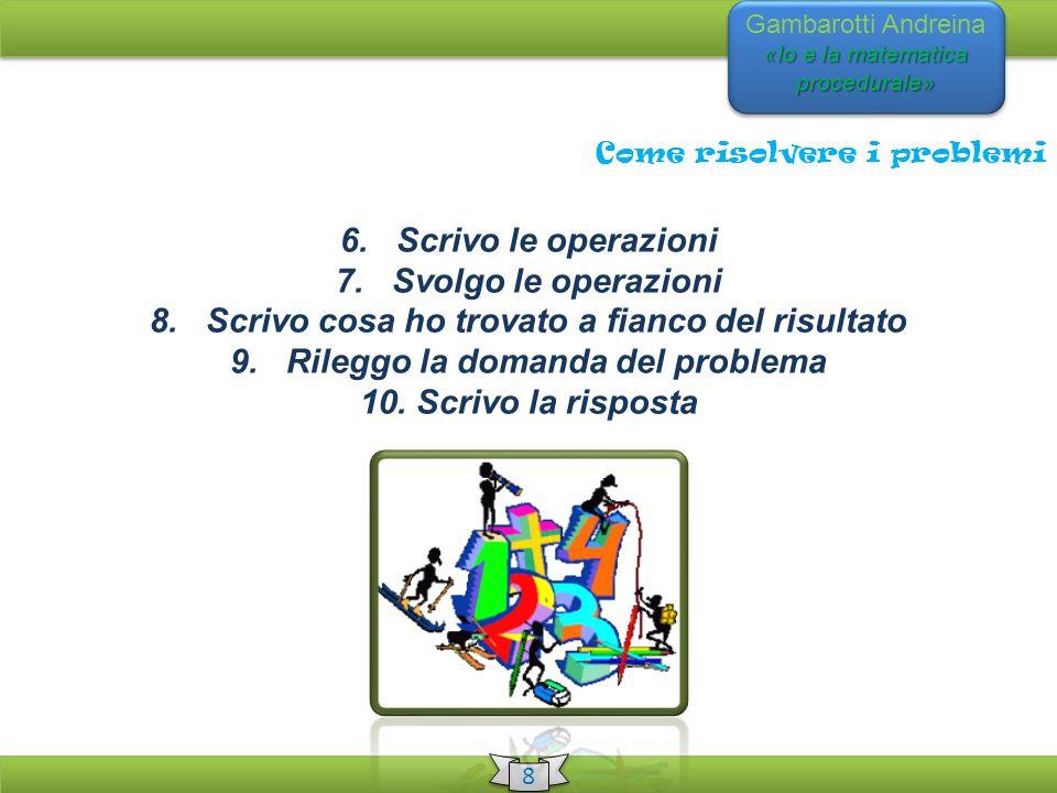 «Io e la matematica procedurale» Gambarotti Andreina «Io e la matematica procedurale» 8 8 Come risolvere i problemi 6. Scrivo le operazioni 7. Svolgo