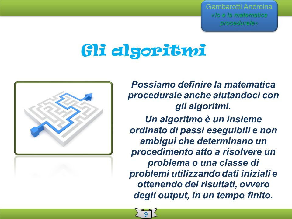 «Io e la matematica procedurale» Gambarotti Andreina «Io e la matematica procedurale» 9 9 Gli algoritmi Possiamo definire la matematica procedurale anche aiutandoci con gli algoritmi.