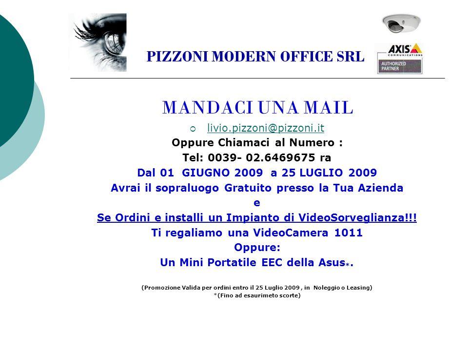 MANDACI UNA MAIL  livio.pizzoni@pizzoni.it livio.pizzoni@pizzoni.it Oppure Chiamaci al Numero : Tel: 0039- 02.6469675 ra Dal 01 GIUGNO 2009 a 25 LUGLIO 2009 Avrai il sopraluogo Gratuito presso la Tua Azienda e Se Ordini e installi un Impianto di VideoSorveglianza!!.