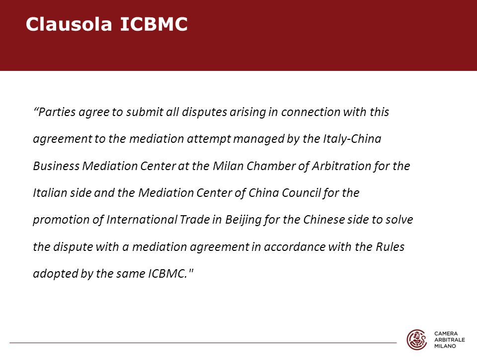 Parties agree to submit all disputes arising in connection with this agreement to the mediation attempt managed by the Italy-China Business Mediation Center at the Milan Chamber of Arbitration for the Italian side and the Mediation Center of China Council for the promotion of International Trade in Beijing for the Chinese side to solve the dispute with a mediation agreement in accordance with the Rules adopted by the same ICBMC. Clausola ICBMC