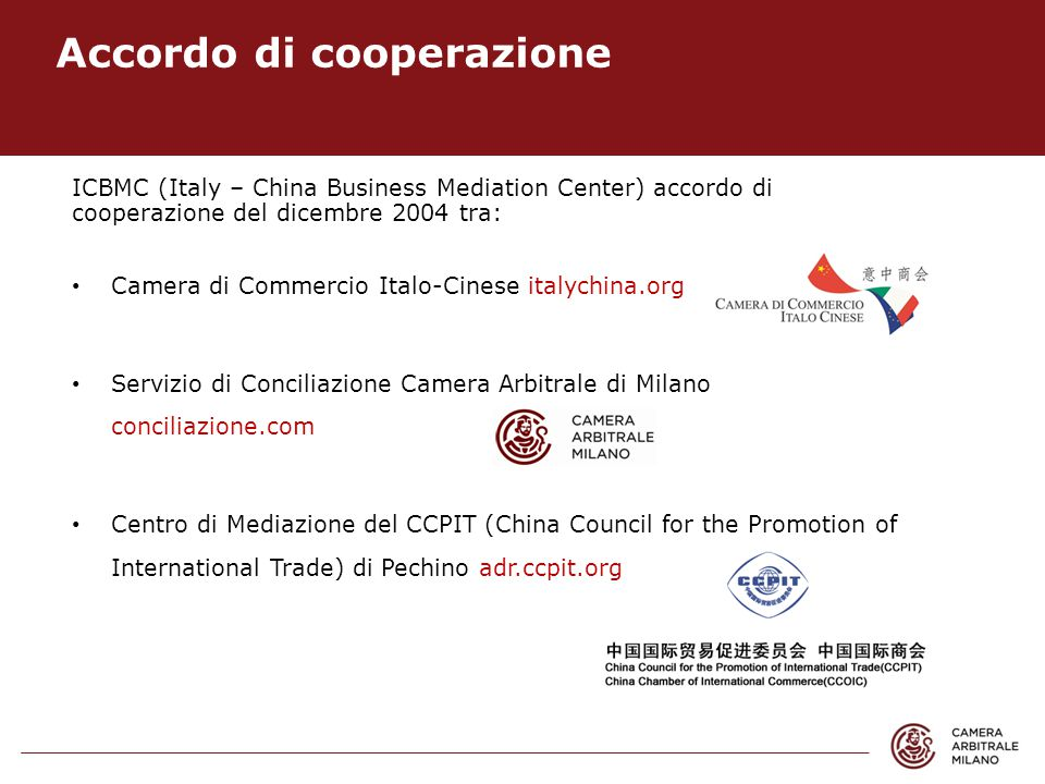 Accordo di cooperazione ICBMC (Italy – China Business Mediation Center) accordo di cooperazione del dicembre 2004 tra: Camera di Commercio Italo-Cinese italychina.org Servizio di Conciliazione Camera Arbitrale di Milano conciliazione.com Centro di Mediazione del CCPIT (China Council for the Promotion of International Trade) di Pechino adr.ccpit.org