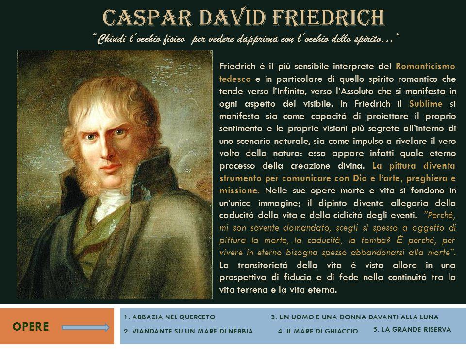 """CASPAR DAVID FRIEDRICH """"Chiudi l'occhio fisico per vedere dapprima con l'occhio dello spirito…"""" OPERE Friedrich è il più sensibile interprete del Roma"""