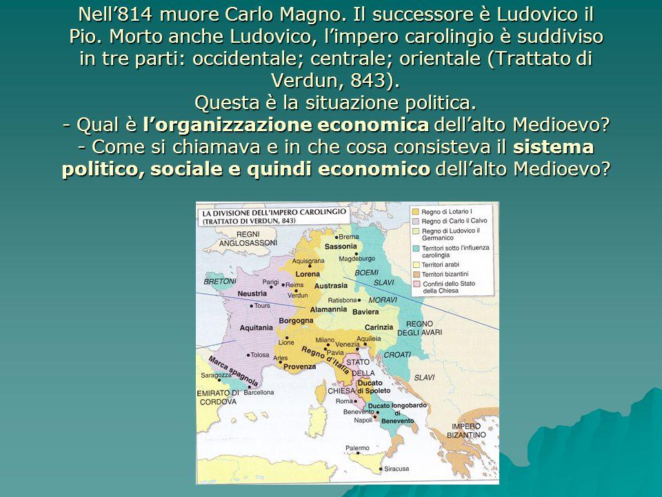 Nell'814 muore Carlo Magno. Il successore è Ludovico il Pio. Morto anche Ludovico, l'impero carolingio è suddiviso in tre parti: occidentale; centrale