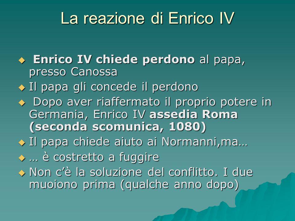 La reazione di Enrico IV  Enrico IV chiede perdono al papa, presso Canossa  Il papa gli concede il perdono  Dopo aver riaffermato il proprio potere