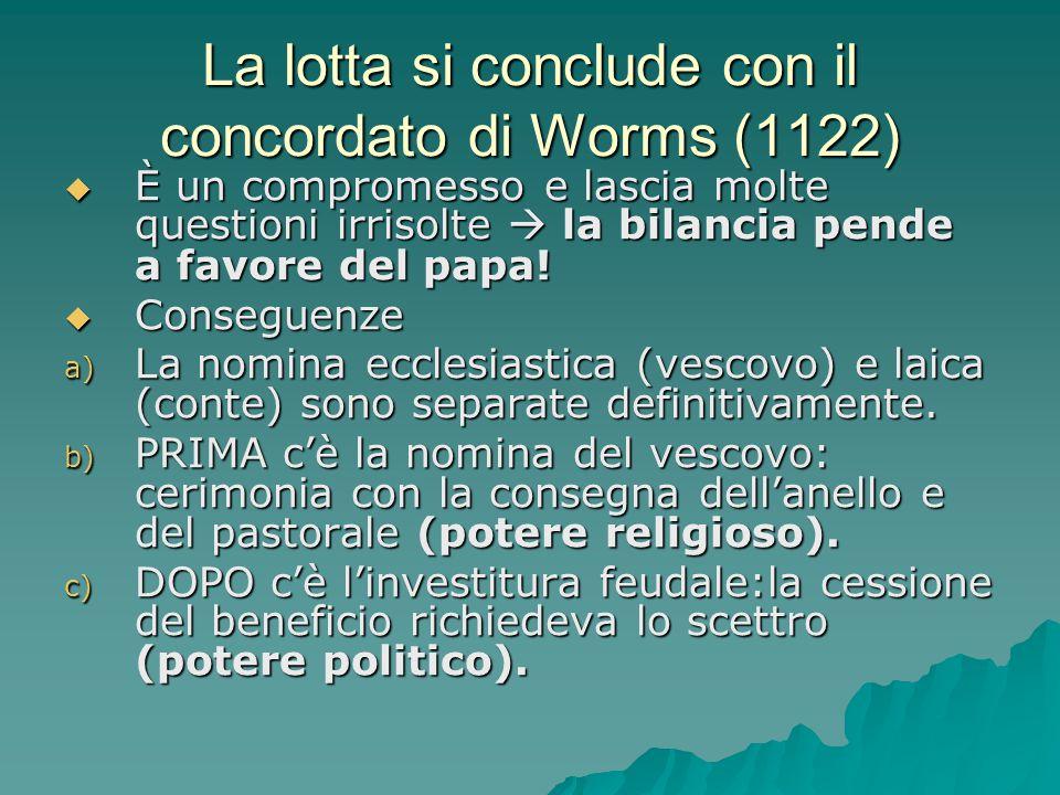 La lotta si conclude con il concordato di Worms (1122)  È un compromesso e lascia molte questioni irrisolte  la bilancia pende a favore del papa! 