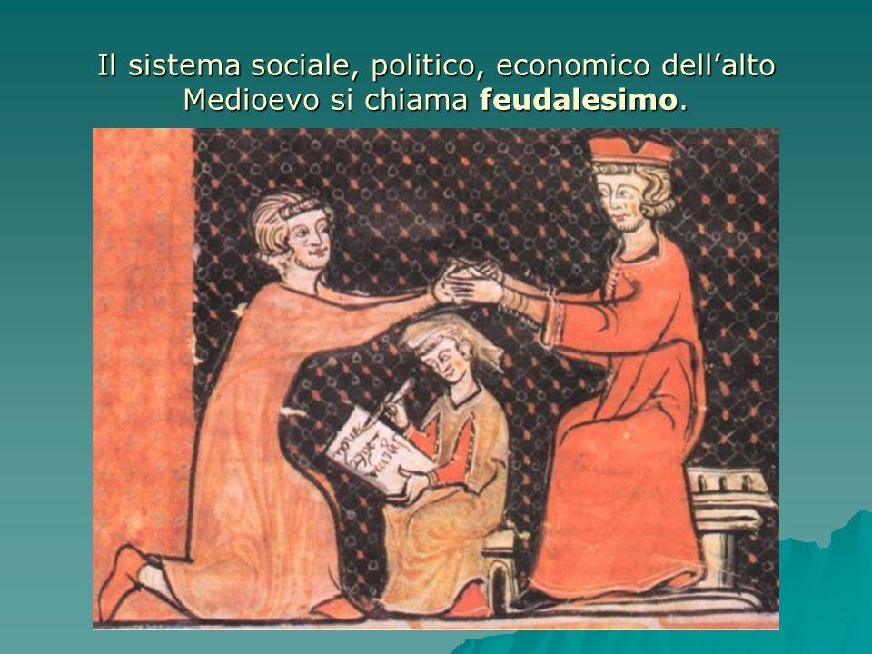 Il sistema sociale, politico, economico dell'alto Medioevo si chiama feudalesimo.