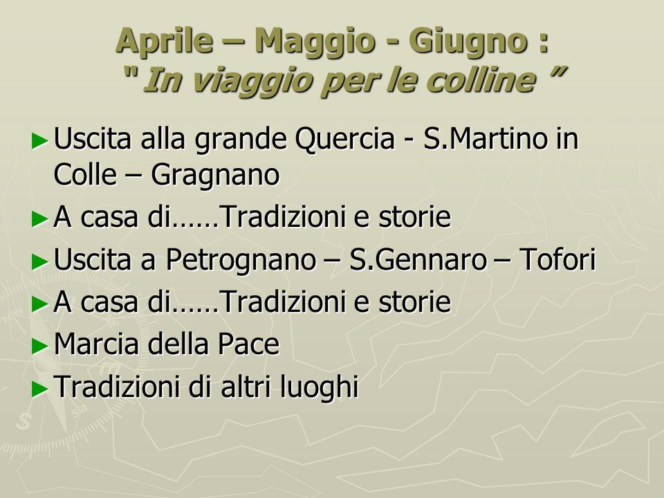 """Aprile – Maggio - Giugno : """" In viaggio per le colline """" ► Uscita alla grande Quercia - S.Martino in Colle – Gragnano ► A casa di……Tradizioni e storie"""