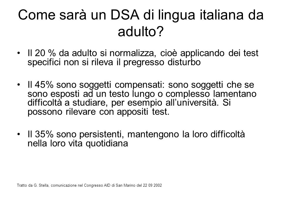 Come sarà un DSA di lingua italiana da adulto? Il 20 % da adulto si normalizza, cioè applicando dei test specifici non si rileva il pregresso disturbo