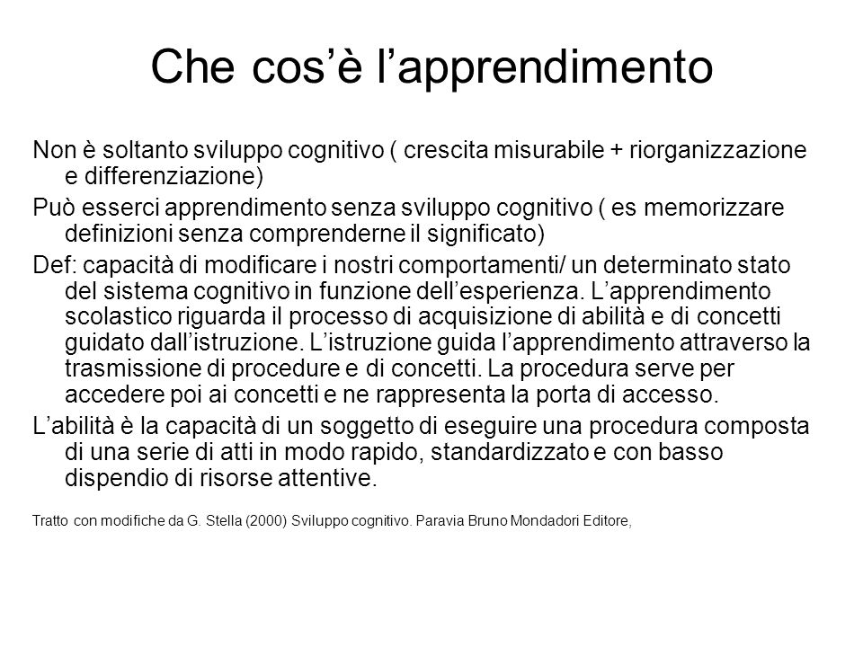 Che cos'è l'apprendimento Non è soltanto sviluppo cognitivo ( crescita misurabile + riorganizzazione e differenziazione) Può esserci apprendimento sen