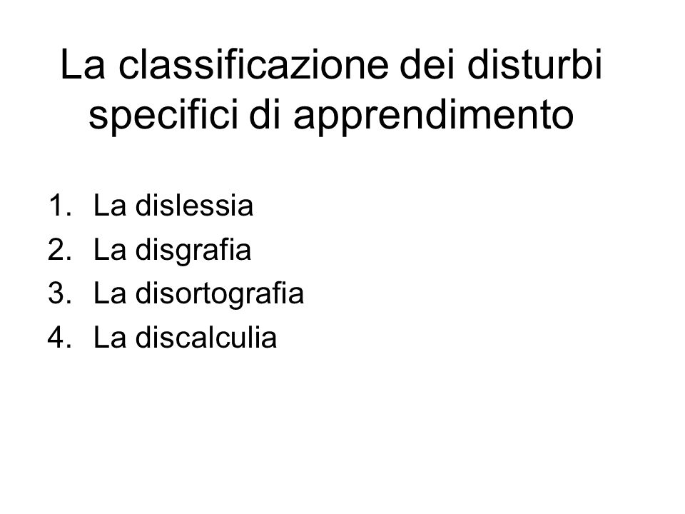 La classificazione dei disturbi specifici di apprendimento 1.La dislessia 2.La disgrafia 3.La disortografia 4.La discalculia