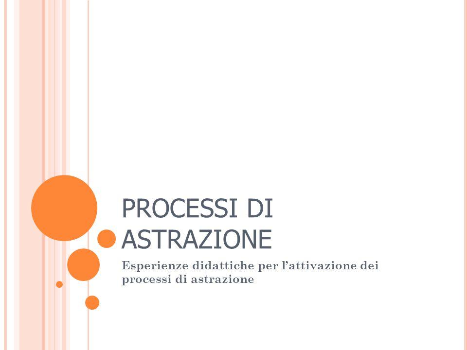 PROCESSI DI ASTRAZIONE Esperienze didattiche per l'attivazione dei processi di astrazione
