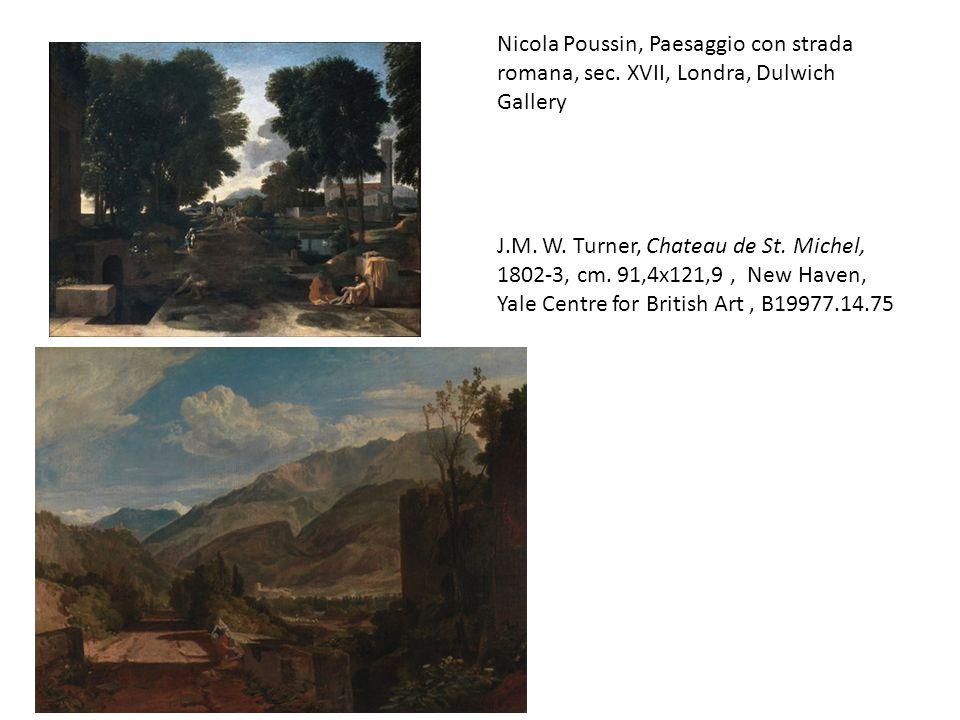Nicola Poussin, Paesaggio con strada romana, sec. XVII, Londra, Dulwich Gallery J.M. W. Turner, Chateau de St. Michel, 1802-3, cm. 91,4x121,9, New Hav