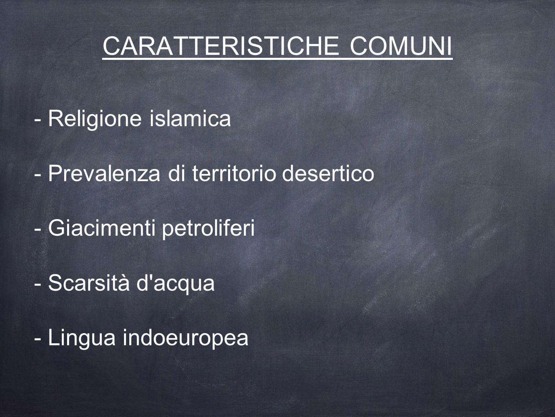 CARATTERISTICHE COMUNI - Religione islamica - Prevalenza di territorio desertico - Giacimenti petroliferi - Scarsità d'acqua - Lingua indoeuropea