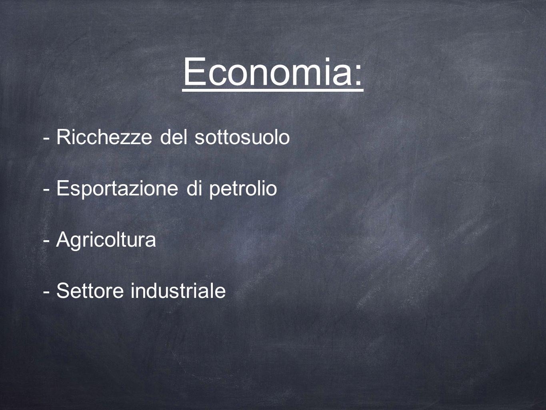 Economia: - Ricchezze del sottosuolo - Esportazione di petrolio - Agricoltura - Settore industriale