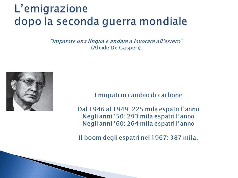 Imparate una lingua e andate a lavorare all'estero (Alcide De Gasperi) Emigrati in cambio di carbone Dal 1946 al 1949: 225 mila espatri l'anno Negli anni '50: 293 mila espatri l'anno Negli anni '60: 264 mila espatri l'anno Il boom degli espatri nel 1967: 387 mila.