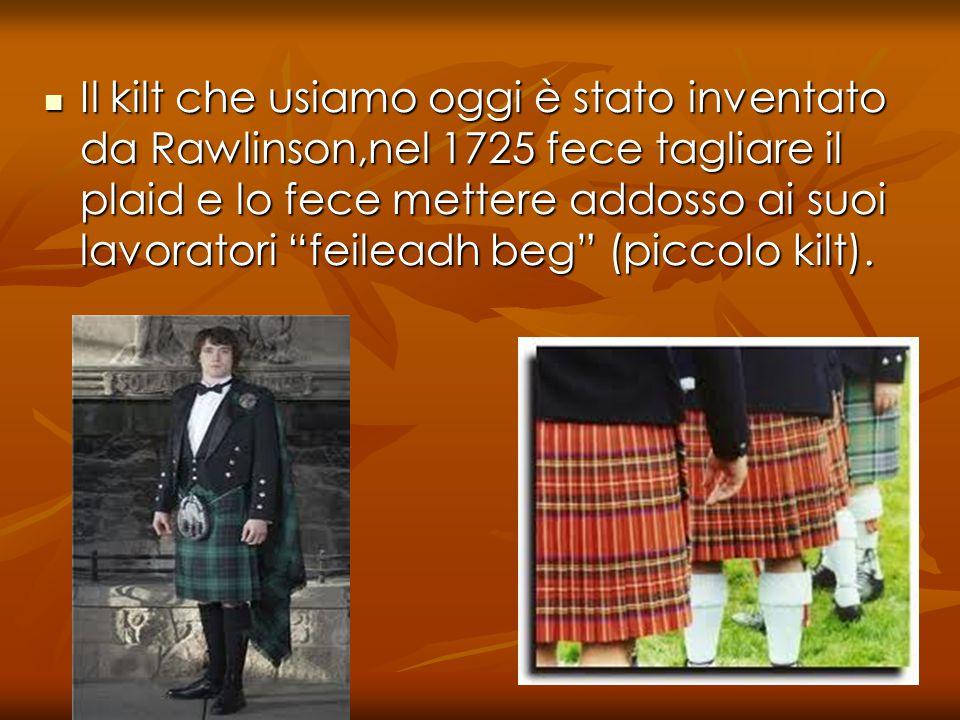 Il kilt che usiamo oggi è stato inventato da Rawlinson,nel 1725 fece tagliare il plaid e lo fece mettere addosso ai suoi lavoratori feileadh beg (piccolo kilt).