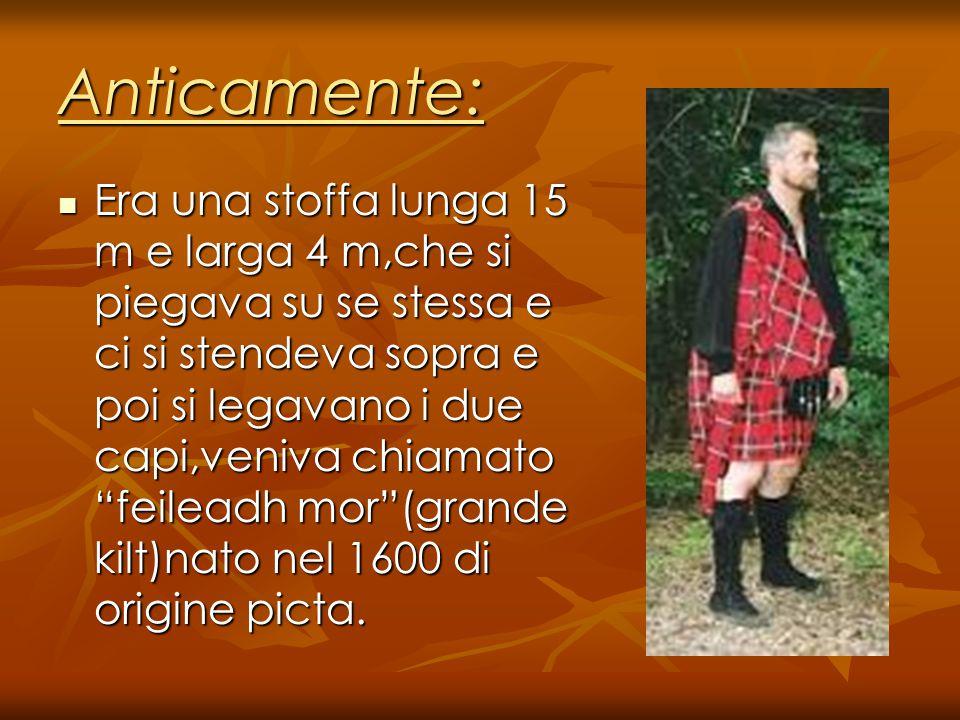 Anticamente: Era una stoffa lunga 15 m e larga 4 m,che si piegava su se stessa e ci si stendeva sopra e poi si legavano i due capi,veniva chiamato feileadh mor (grande kilt)nato nel 1600 di origine picta.