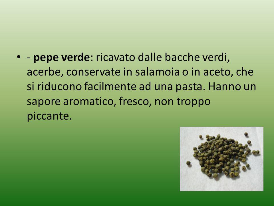 - pepe verde: ricavato dalle bacche verdi, acerbe, conservate in salamoia o in aceto, che si riducono facilmente ad una pasta.