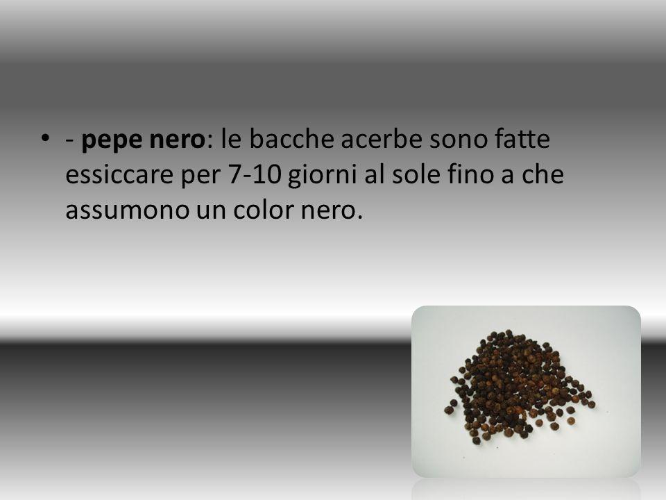 - pepe nero: le bacche acerbe sono fatte essiccare per 7-10 giorni al sole fino a che assumono un color nero.