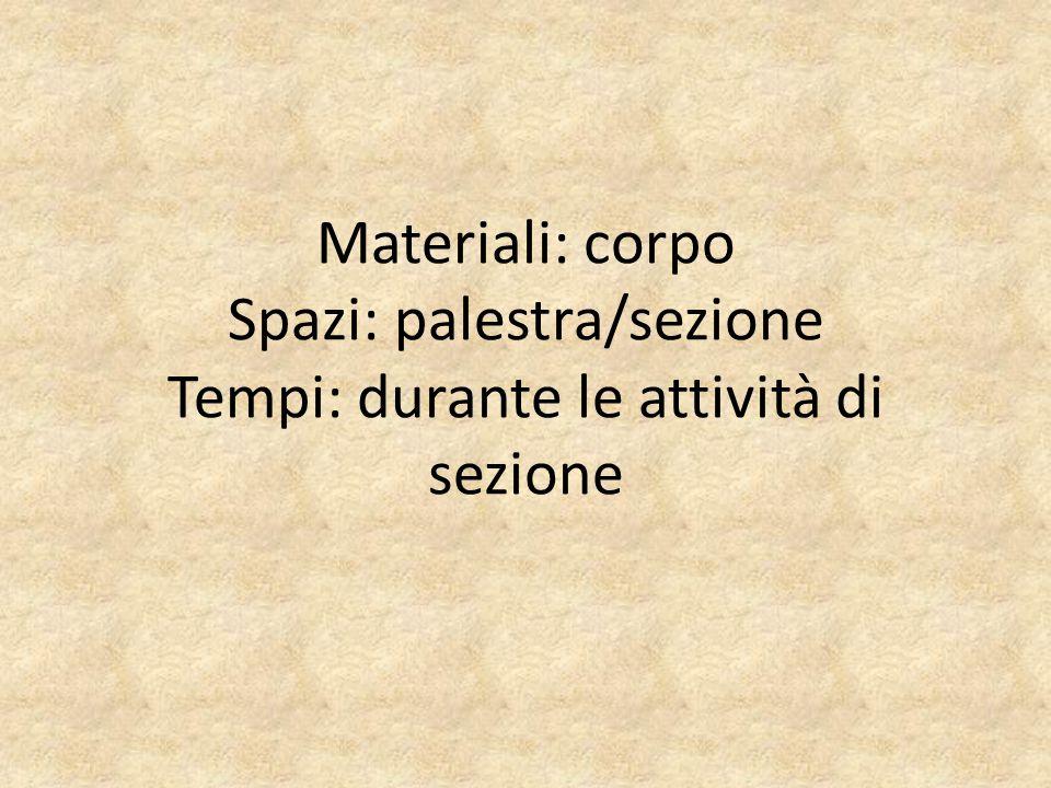 Materiali: corpo Spazi: palestra/sezione Tempi: durante le attività di sezione