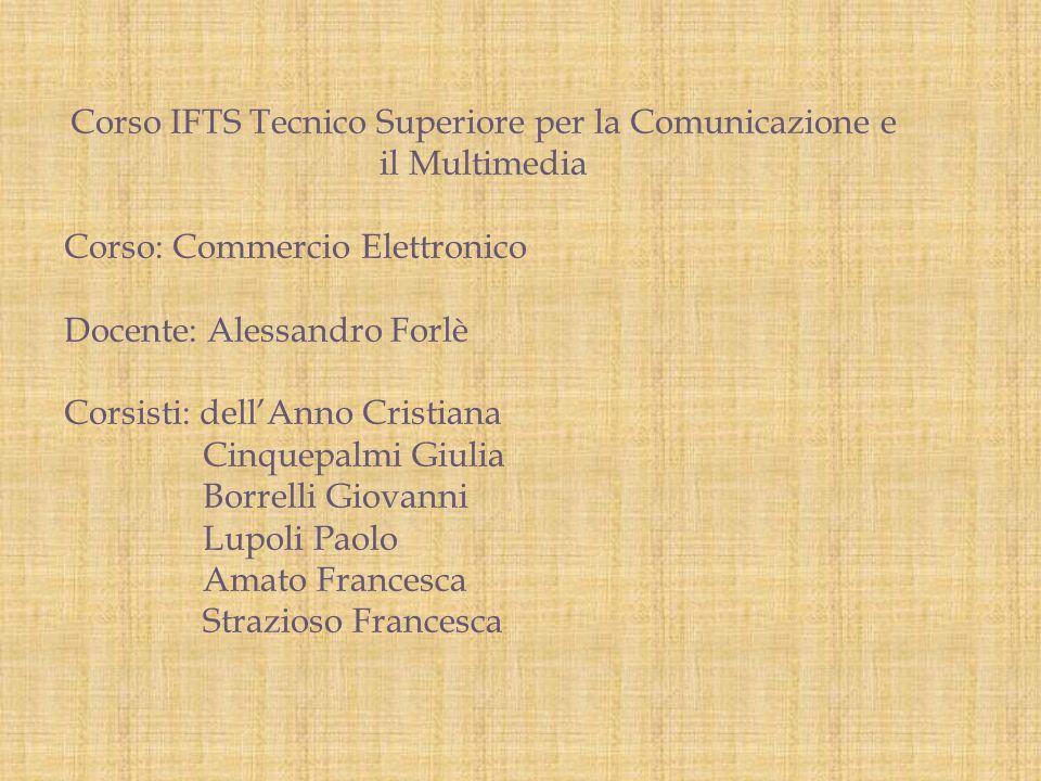 Corso IFTS Tecnico Superiore per la Comunicazione e il Multimedia Corso: Commercio Elettronico Docente: Alessandro Forlè Corsisti: dell'Anno Cristiana