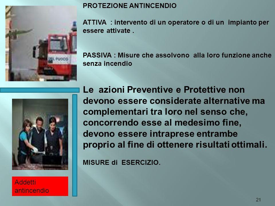 PROTEZIONE ANTINCENDIO ATTIVA : intervento di un operatore o di un impianto per essere attivate. PASSIVA : Misure che assolvono alla loro funzione anc