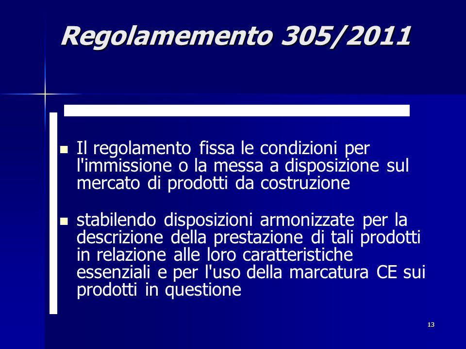 13 Il regolamento fissa le condizioni per l immissione o la messa a disposizione sul mercato di prodotti da costruzione stabilendo disposizioni armonizzate per la descrizione della prestazione di tali prodotti in relazione alle loro caratteristiche essenziali e per l uso della marcatura CE sui prodotti in questione Regolamemento 305/2011