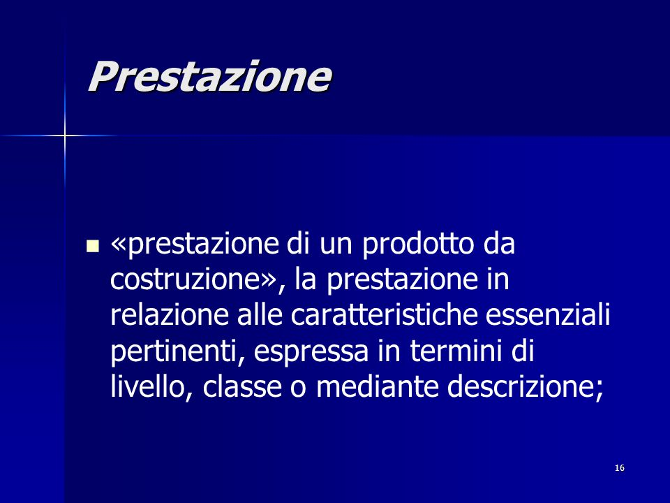 16 Prestazione «prestazione di un prodotto da costruzione», la prestazione in relazione alle caratteristiche essenziali pertinenti, espressa in termini di livello, classe o mediante descrizione;