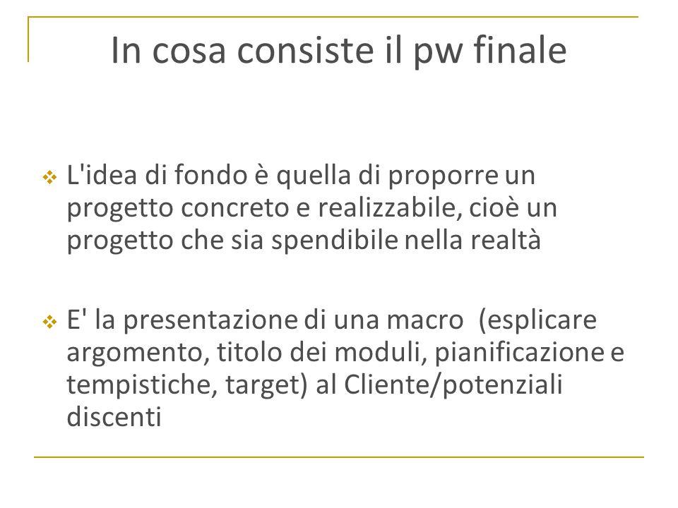 In cosa consiste il pw finale  L idea di fondo è quella di proporre un progetto concreto e realizzabile, cioè un progetto che sia spendibile nella realtà  E la presentazione di una macro (esplicare argomento, titolo dei moduli, pianificazione e tempistiche, target) al Cliente/potenziali discenti
