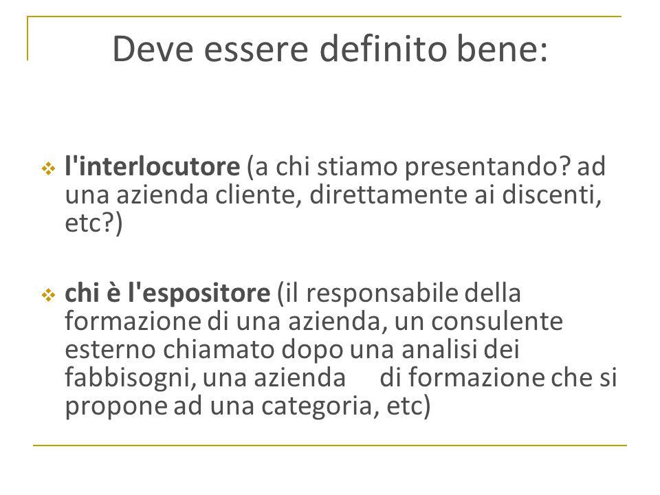 Deve essere definito bene:  l'interlocutore (a chi stiamo presentando? ad una azienda cliente, direttamente ai discenti, etc?)  chi è l'espositore (