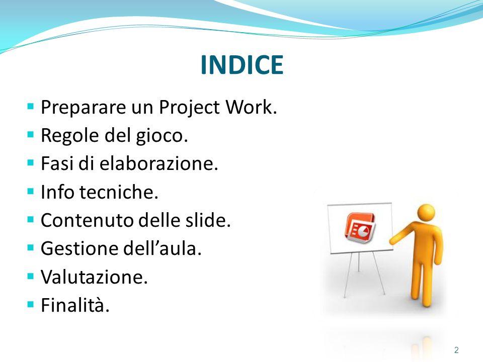 INDICE  Preparare un Project Work.  Regole del gioco.  Fasi di elaborazione.  Info tecniche.  Contenuto delle slide.  Gestione dell'aula.  Valu