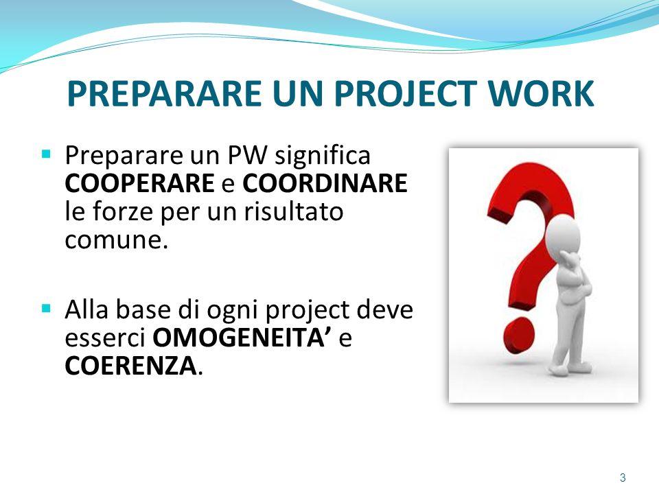 PREPARARE UN PROJECT WORK  Preparare un PW significa COOPERARE e COORDINARE le forze per un risultato comune.  Alla base di ogni project deve esserc