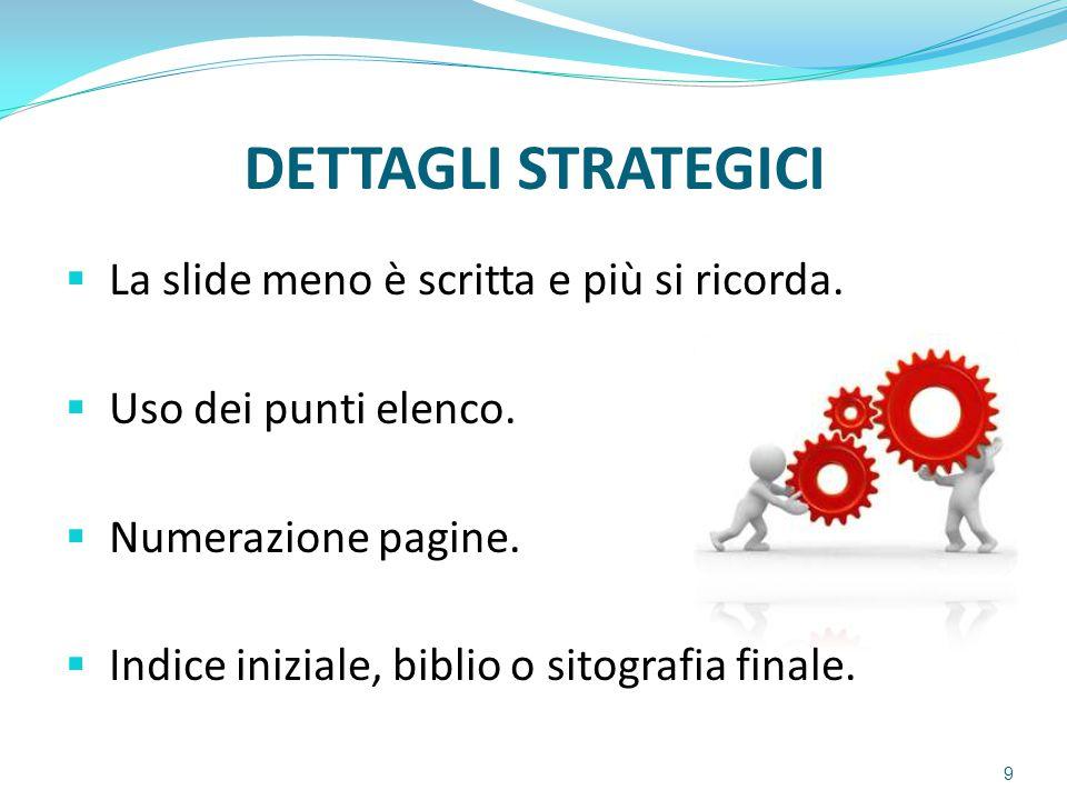 DETTAGLI STRATEGICI  La slide meno è scritta e più si ricorda.  Uso dei punti elenco.  Numerazione pagine.  Indice iniziale, biblio o sitografia f