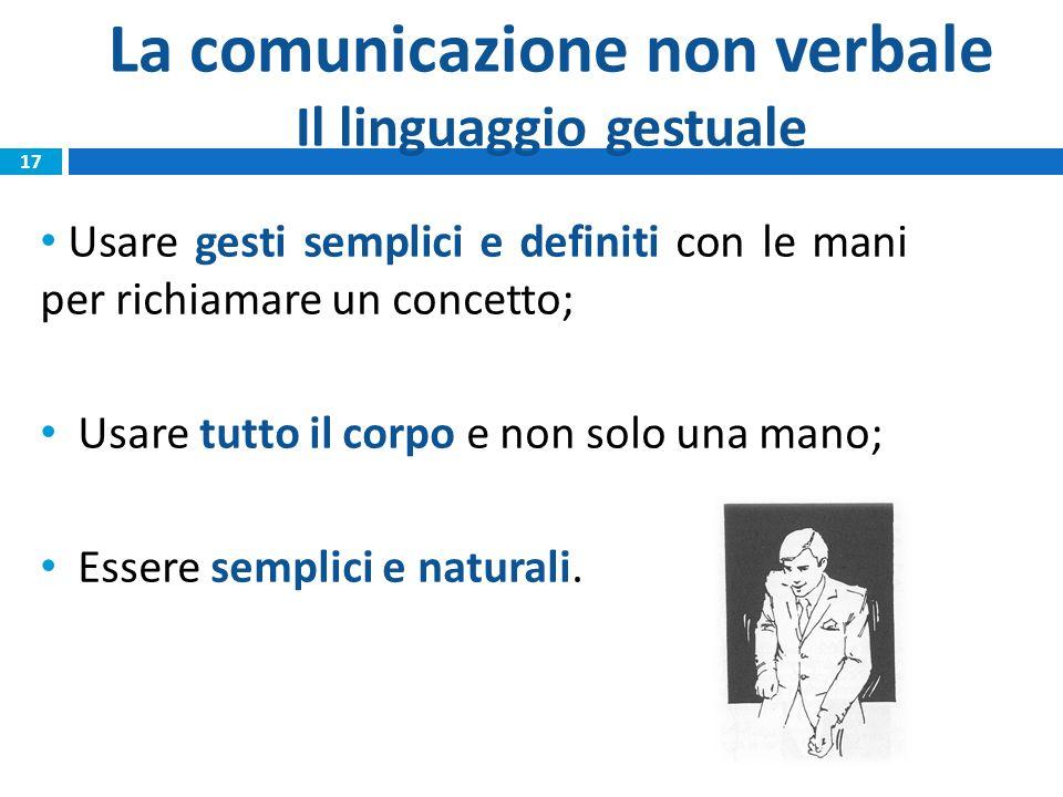 La comunicazione non verbale Il linguaggio gestuale Usare gesti semplici e definiti con le mani per richiamare un concetto; Usare tutto il corpo e non solo una mano; Essere semplici e naturali.