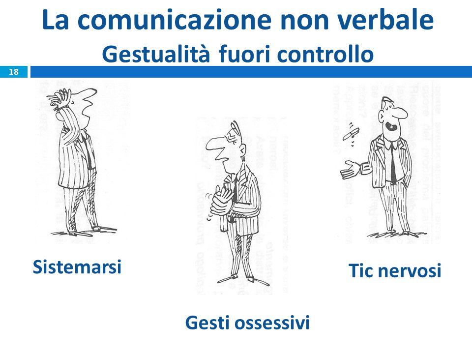 18 Sistemarsi Tic nervosi Gesti ossessivi La comunicazione non verbale Gestualità fuori controllo