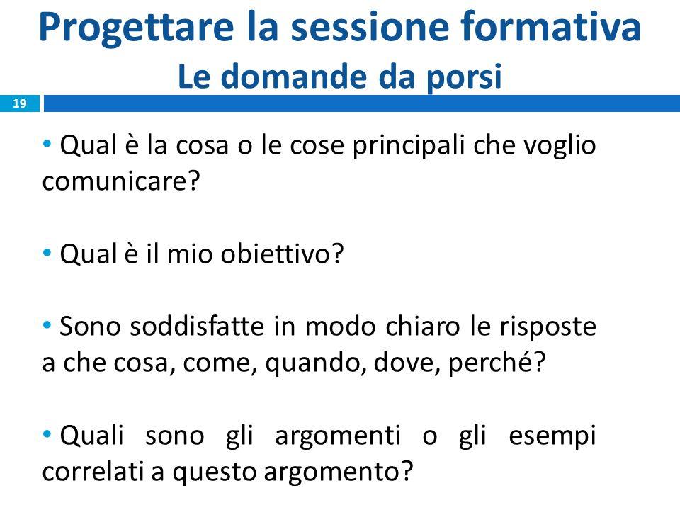 Progettare la sessione formativa Le domande da porsi Qual è la cosa o le cose principali che voglio comunicare? Qual è il mio obiettivo? Sono soddisfa