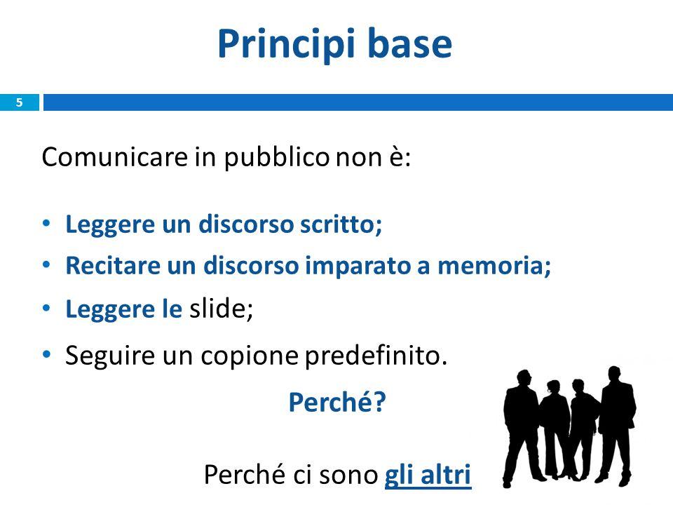 Principi base 5 Comunicare in pubblico non è: Leggere un discorso scritto; Recitare un discorso imparato a memoria; Leggere le slide; Seguire un copione predefinito.
