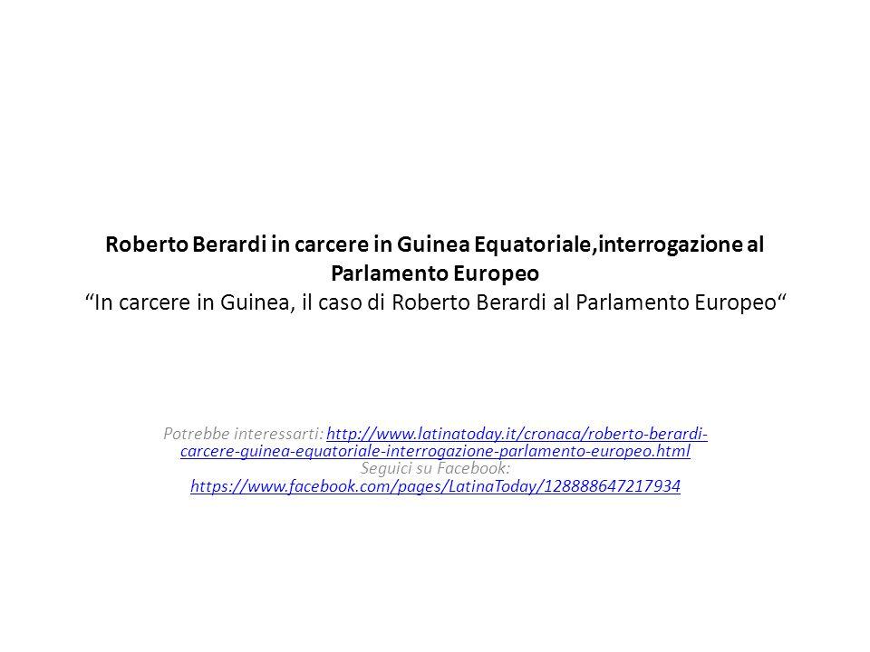 "Roberto Berardi in carcere in Guinea Equatoriale,interrogazione al Parlamento Europeo ""In carcere in Guinea, il caso di Roberto Berardi al Parlamento"